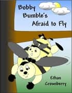 Bobby Bumble's Afraid to Fly - Bobby Bumble's Afraid to Fly ebook by Ethan Crownberry