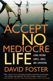 Accept No Mediocre Life - Living Beyond Labels, Libels, and Limitations ebook by David Foster