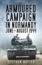 Armoured Campaign in Normandy, June-August, 1944 ebook by Stephen Napier