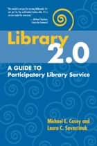 Library 2.0: A Guide to Participatory Library Service ebook by Michael E. Casey, Laura C. Savastinuk