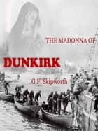 The Madonna of Dunkirk ebook by George Skipworth