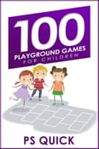 100 Playground Games for Children ebook by P S Quick