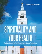 Spirituality and Your Health - Reflections of a Pharmacology Teacher ebook by Joseph Borowitz