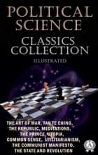 Political Science. Classics Collection (Illustrated) - The Art of War, Tao Te Ching, The Republic, Meditations, The Prince, Utopia, Common Sense, Utilitarianism, The Communist Manifesto, The State and Revolution ebook by Sun Tzu, Lao Tzu, Plato,...