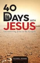 40 Days with Jesus - Encountering Jesus in the Gospels ebook by Russell Board