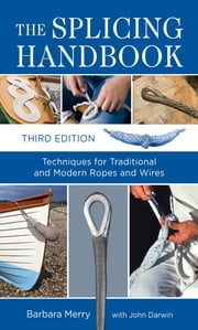 The Splicing Handbook, Third Edition : Techniques for Modern and Traditional Ropes: Techniques for Modern and Traditional Ropes - Techniques for Modern and Traditional Ropes ebook by Barbara Merry