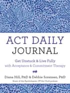 ACT Daily Journal - Get Unstuck and Live Fully with Acceptance and Commitment Therapy ebook by Diana Hill, PhD, Debbie Sorensen,...