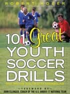 101 Great Youth Soccer Drills : Skills and Drills for Better Fundamental Play: Skills and Drills for Better Fundamental Play - Skills and Drills for Better Fundamental Play ebook by Robert Koger