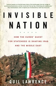 Invisible Nation - How the Kurds' Quest for Statehood Is Shaping Iraq and the Middle East ebook by Quil Lawrence