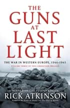The Guns at Last Light - The War in Western Europe, 1944-1945 ebook by Rick Atkinson