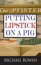 Putting Lipstick on a Pig ebook by Michael Bowen