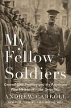 My Fellow Soldiers - General John Pershing and the Americans Who Helped Win the Great War ebook by Andrew Carroll