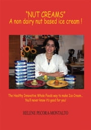 """Nut Creams"" - A Non Dairy Nut Based Ice Cream ! ebook by Helene Pecora-Montalto"