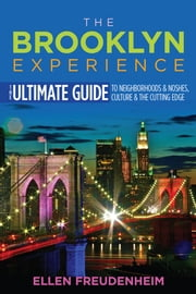 The Brooklyn Experience - The Ultimate Guide to Neighborhoods & Noshes, Culture & the Cutting Edge ebook by Ellen Freudenheim, Steve Hindy
