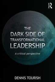 The Dark Side of Transformational Leadership - A Critical Perspective ebook by Dennis Tourish