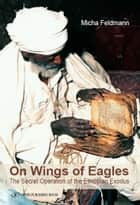 On Wings of Eagles: The Secret Operation of the Ethiopian Exodus ebook by Micha Feldman