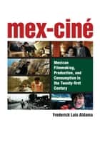 Mex-Ciné - Mexican Filmmaking, Production, and Consumption in the Twenty-first Century ebook by Frederick L Aldama
