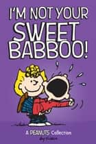 I'm Not Your Sweet Babboo! ebook by Charles M. Schulz