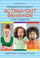 Managing the Cycle of Acting-Out Behavior in the Classroom ebook by Geoffrey T. Colvin, Terrance M. Scott