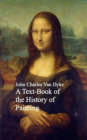 A Text-Book of the History of Painting ebook by John Charles Van Dyke