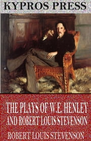 The Plays of W.E. Henley and Robert Louis Stevenson ebook by Robert Louis Stevenson,W.E. Henley