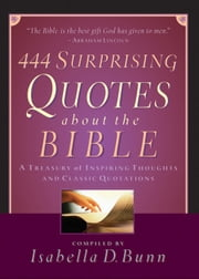 444 Surprising Quotes About the Bible - A Treasury of Inspiring Thoughts and Classic Quotations ebook by Isabella D. Bunn