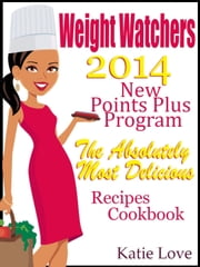 Weight Watchers 2014 New Points Plus Program The Absolutely Most Delicious Recipes Cookbook ebook by Katie Love