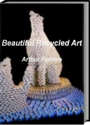 Beautiful Recycled Art - Skills, Tips and Tricks For Learning How To Create Beautiful Recycled Art, Trash Art and More ebook by Arthur Ferrero