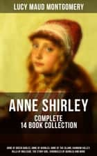 ANNE SHIRLEY Complete 14 Book Collection: Anne of Green Gables, Anne of Avonlea, Anne of the Island, Rainbow Valley, Rilla of Ingleside, The Story Girl, Chronicles of Avonlea and more - Including the Memoirs & Letters of Lucy Maud Montgomery ebook by Lucy Maud Montgomery