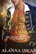 Only a Hero Will Do - The Heart of a Hero Series ebook by Alanna Lucas