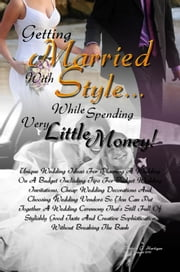 Getting Married With Style …While Spending Very Little Money! - Unique Wedding Ideas For Planning A Wedding On A Budget Including Tips For Budget Wedding Invitations, Cheap Wedding Decorations And Choosing Wedding Vendors So You Can Put Together A Wedding Ceremony That's Still Full Of Stylishly Good Taste ebook by Patricia G. Hartigan