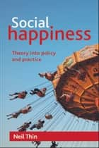 Social happiness - Theory into policy and practice ebook by Thin, Neil