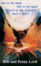 This Is My Body, This Is My Blood Miracles of the Eucharist Book I Part I ebook by Bob and Penny Lord