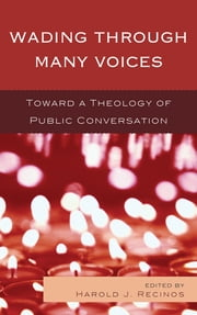 Wading Through Many Voices - Toward a Theology of Public Conversation ebook by Harold Recinos, Victor Anderson, Nancy Bedford,...