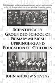 Scientifically Grounded School of Primary Musical Upbringing and Education of Children ebook by John Andrew Stevens