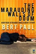 The Marauding Walls of Doom - Another Strange Uncle Bert Story ebook by Bert Paul