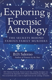 Exploring Forensic Astrology - The Secrets Behind Famous Family Murders ebook by B. D. Salerno