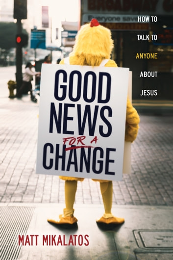 Good News for a Change - How to Talk to Anyone about Jesus ebook by Matt Mikalatos