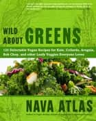 Wild About Greens - 125 Delectable Vegan Recipes for Kale, Collards, Arugula, Bok Choy, and other Leafy Veggies Everyone Loves ebook by Nava Atlas