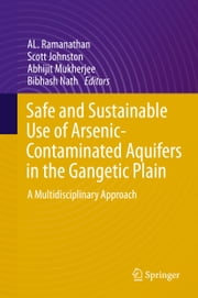 Safe and Sustainable Use of Arsenic-Contaminated Aquifers in the Gangetic Plain - A Multidisciplinary Approach ebook by AL. Ramanathan,Scott Johnston,Abhijit Mukherjee,Bibhash Nath