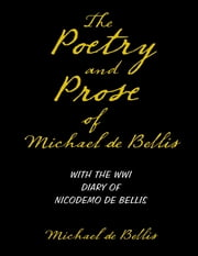 The Poetry and Prose of Michael De Bellis With the WWI Diary of Nicodemo De Bellis ebook by Michael de Bellis