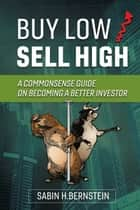 Buy Low / Sell High - A Commonsense Guide On Becoming a Better Investor ebook by Sabin H. Bernstein