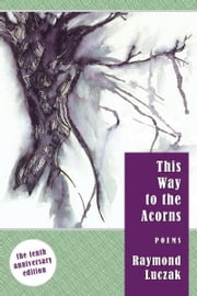 This Way to the Acorns: Poems (The 10th Anniversary Edition) ebook by Raymond Luczak