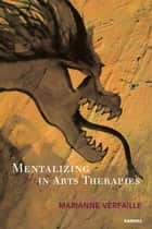Mentalizing in Arts Therapies ebook by Marianne Verfaille