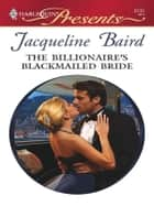 The Billionaire's Blackmailed Bride - A Billionaire Romance ebook by Jacqueline Baird