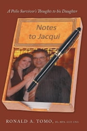 Notes to Jacqui - A Polio Survivor's Thoughts to His Daughter ebook by Ronald A. Tomo BS MPA CCP CNA