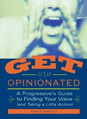 Get Opinionated - A Progressive's Guide to Finding Your Voice (and Taking a Little Action) ebook by Amanda Marcotte