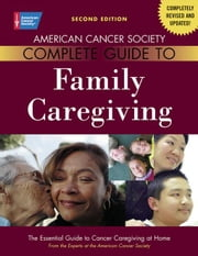 American Cancer Society Complete Guide to Family Caregiving: The Essential Guide to Cancer Caregiving at Home ebook by Bucher, Julia