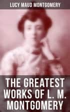 The Greatest Works of L. M. Montgomery - 20 Novels & 170+ Short Stories, Poems, Letters and Autobiography ebook by Lucy Maud Montgomery