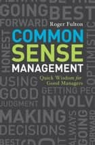Common Sense Management - Quick Wisdoms for Good Managers eBook by Roger Fulton